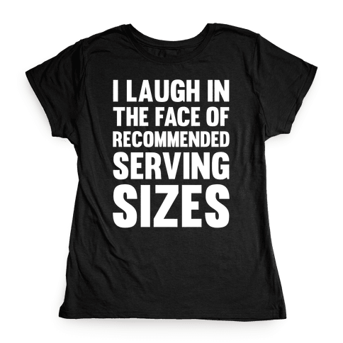 I Laugh In The Face Of Recommended Serving Sizes Womens T-Shirt