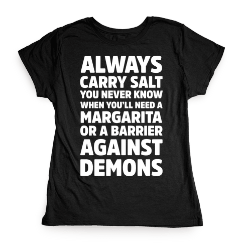 Always Carry Salt You Never Know When You'll Need A Margarita Or A Barrier Against Demons Womens T-Shirt