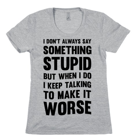I Don't Always Say Something Stupid Womens T-Shirt