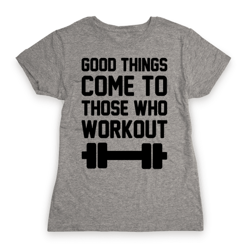Good Things Come To Those Who Workout Womens T-Shirt