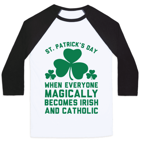 St. Patrick's Day When Everyone Magically Becomes Irish and Catholic Baseball Tee