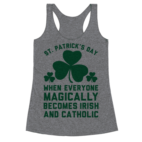 St. Patrick's Day When Everyone Magically Becomes Irish and Catholic Racerback Tank Top