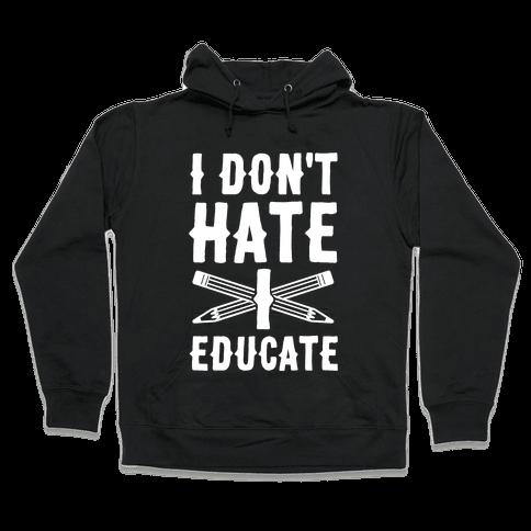 I Don't Hate, I Educate Hooded Sweatshirt
