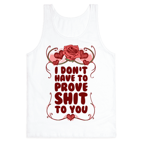 I Don't Have to Prove Shit to You Tank Top