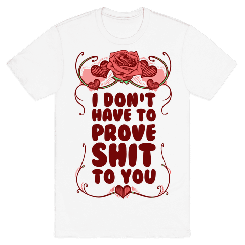 I Don't Have to Prove Shit to You Mens T-Shirt