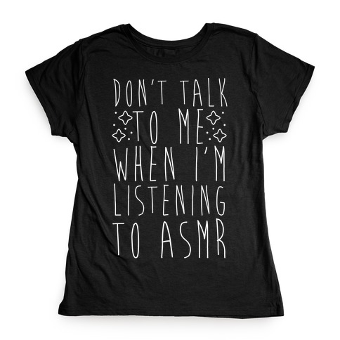 Don't Talk to Me When I'm Listening to ASMR Womens T-Shirt