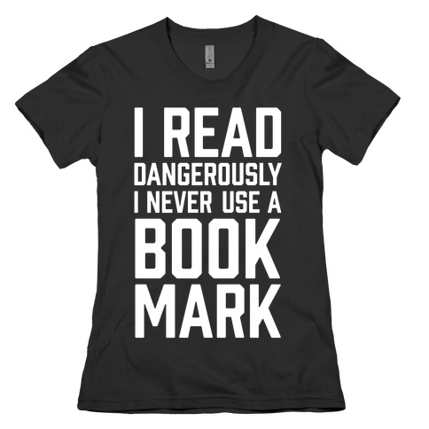 I Read Dangerously I Never Use A Bookmark Womens T-Shirt