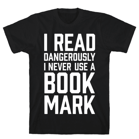 I Read Dangerously I Never Use A Bookmark Mens T-Shirt