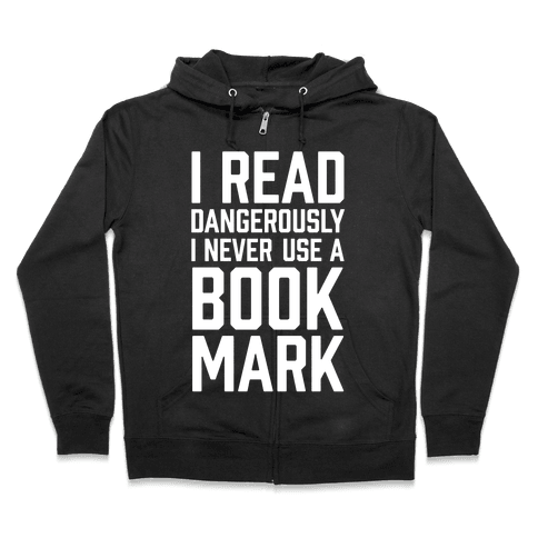 I Read Dangerously I Never Use A Bookmark Zip Hoodie