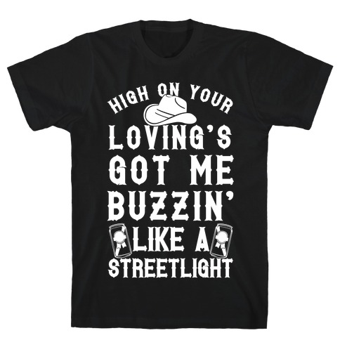 High On Your Loving's Got Me Buzzin' Like A Streetlight T-Shirt