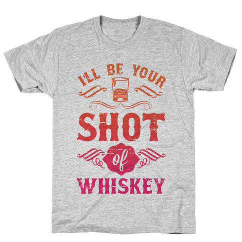I'll Be Your Shot Of Whiskey Mens T-Shirt