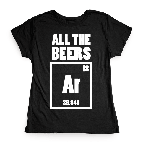 All The Beers Argon!! Womens T-Shirt