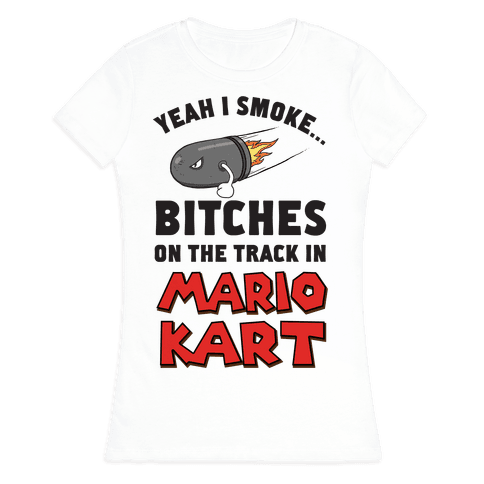 Yeah I Smoke Bitches On The Track In Mario Kart Womens T-Shirt