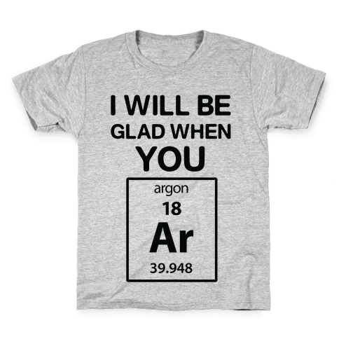 I Will Be Glad When You Argon Kids T-Shirt