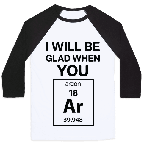 I Will Be Glad When You Argon Baseball Tee