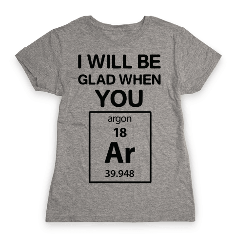 I Will Be Glad When You Argon Womens T-Shirt
