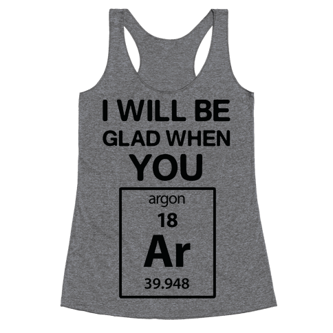I Will Be Glad When You Argon Racerback Tank Top