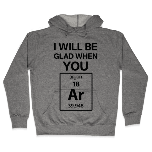 I Will Be Glad When You Argon Hooded Sweatshirt