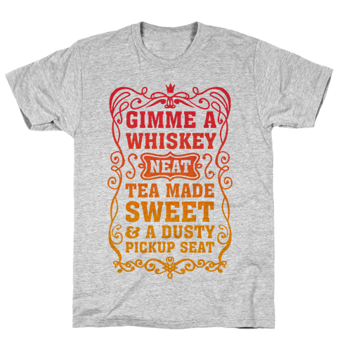 Gimme A Whiskey Neat, Tea Made Sweet & A Dusty Pickup Seat Mens T-Shirt