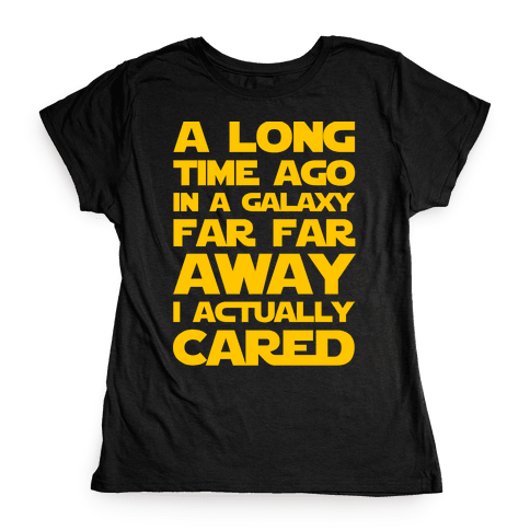 A Long Time Ago in a Galaxy Far Far Away I Used to Care  Womens T-Shirt