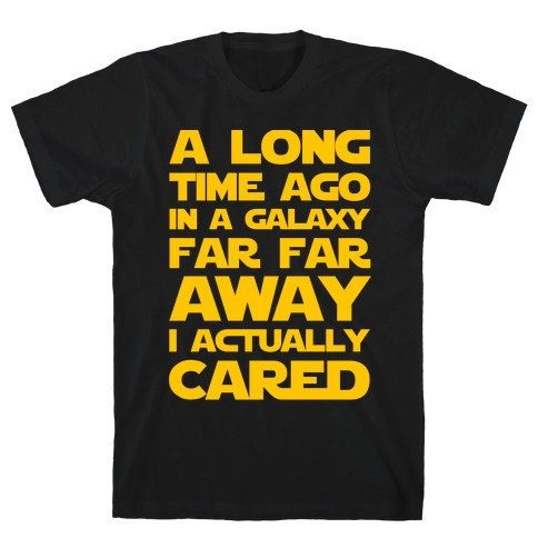 A Long Time Ago in a Galaxy Far Far Away I Used to Care T-Shirt