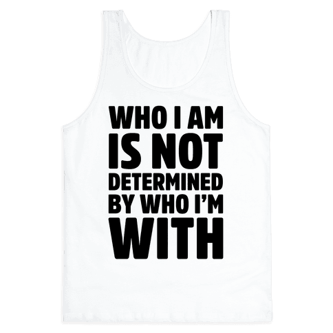 Who I Am Is Not Determined By Who I'm With Tank Top