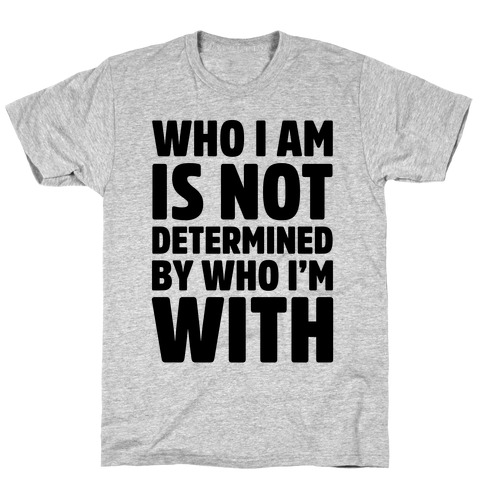 Who I Am Is Not Determined By Who I'm With T-Shirt