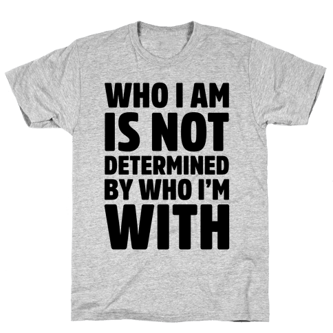 Who I Am Is Not Determined By Who I'm With Mens T-Shirt