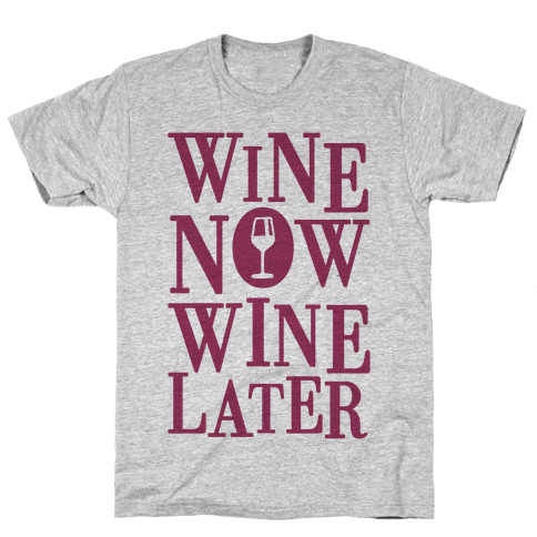 Wine Now Wine Later Mens T-Shirt