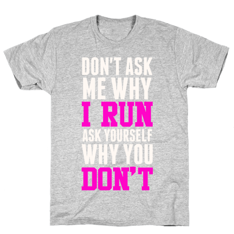 Don't Ask Me Why I Run Mens T-Shirt