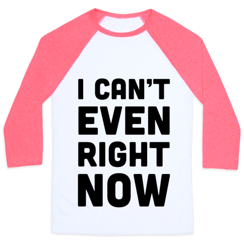 I Can't Even Right Now Baseball Tee