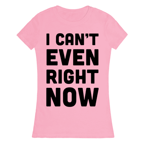 I Can't Even Right Now Womens T-Shirt