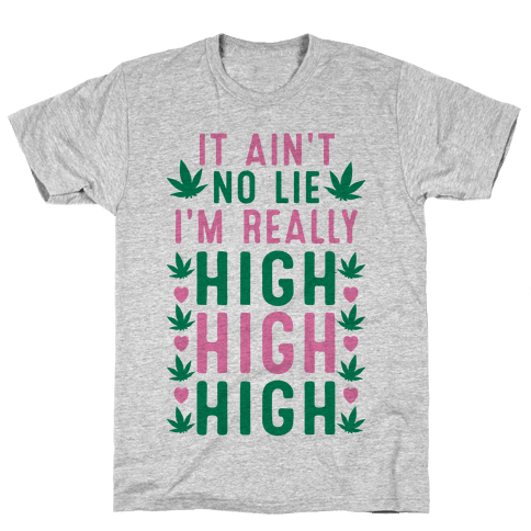 It Ain't No Lie I'm Really High High High Mens T-Shirt