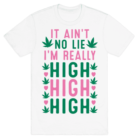 It Ain't No Lie I'm Really High High High Mens T-Shirt