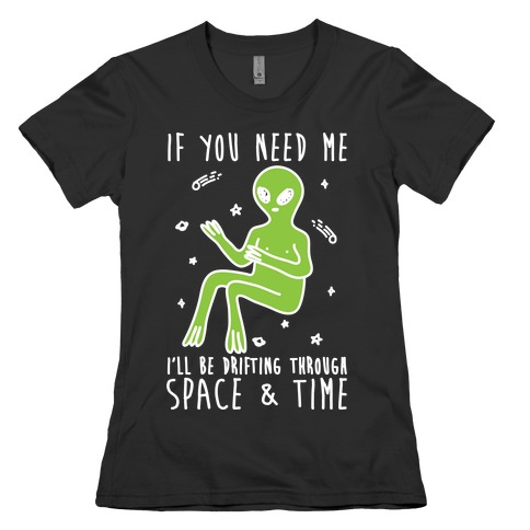 If You Need Me I'll Be Drifting Through Space And Time Womens T-Shirt