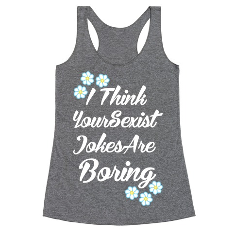 I Think Your Sexist Jokes Are Boring Racerback Tank Top