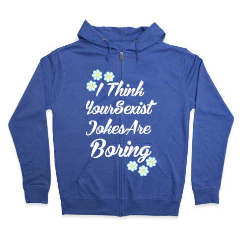 I Think Your Sexist Jokes Are Boring Zip Hoodie