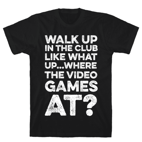 Walk Up In The Club Like - What Up Where The Video Games At? Mens T-Shirt