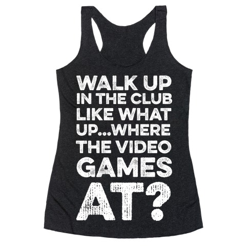 Walk Up In The Club Like - What Up Where The Video Games At? Racerback Tank Top