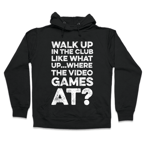 Walk Up In The Club Like - What Up Where The Video Games At? Hooded Sweatshirt