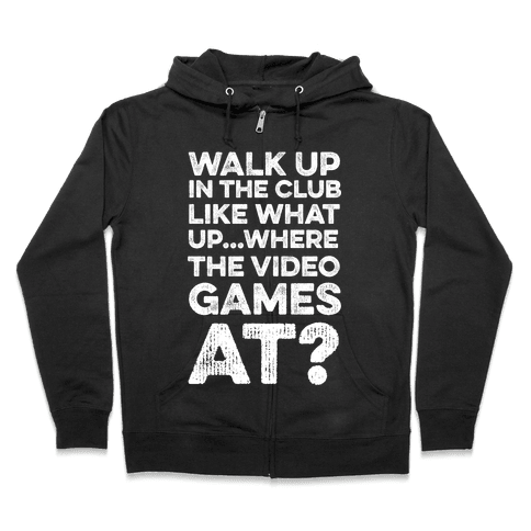 Walk Up In The Club Like - What Up Where The Video Games At? Zip Hoodie