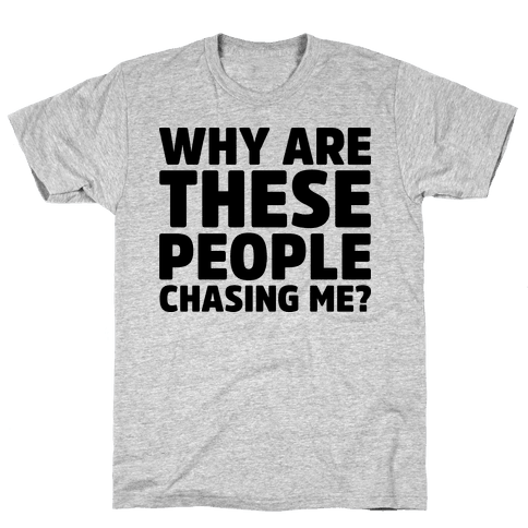 Why Are These People Chasing Me? Mens T-Shirt