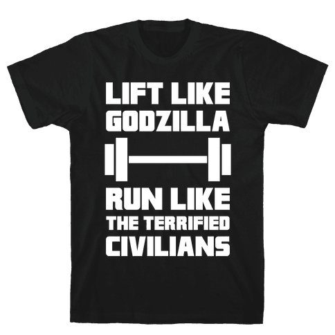 Lift Like Godzilla, Run Like The Terrified Civilians Mens T-Shirt