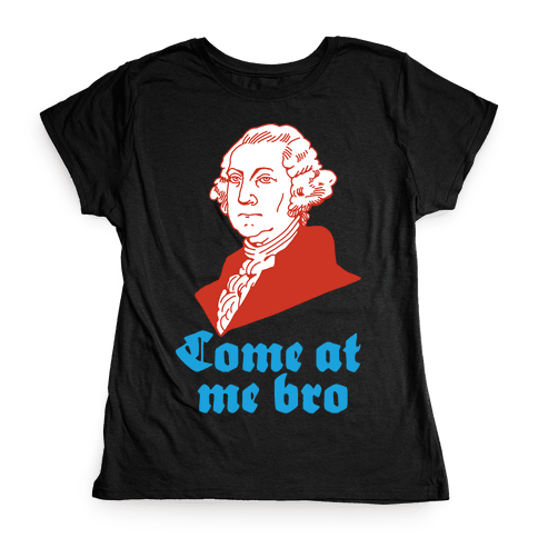 Come at Me Bro George Washington Womens T-Shirt