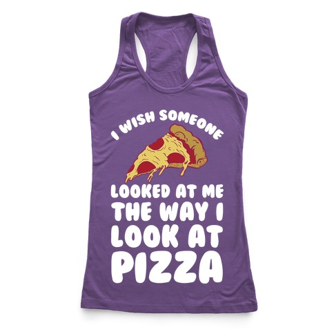 I Wish Someone Looked At Me The Way I Look At Pizza Racerback Tank Top