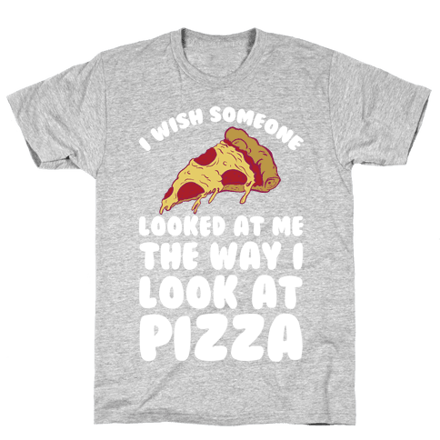 I Wish Someone Looked At Me The Way I Look At Pizza Mens T-Shirt