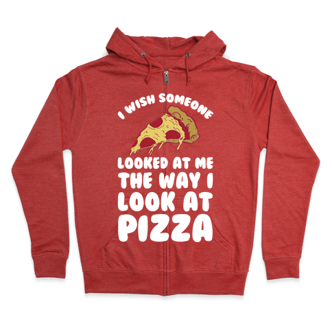 I Wish Someone Looked At Me The Way I Look At Pizza Zip Hoodie