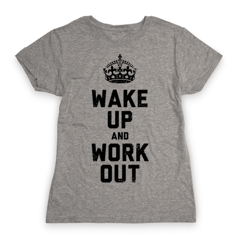 Wake Up And Work Out Womens T-Shirt