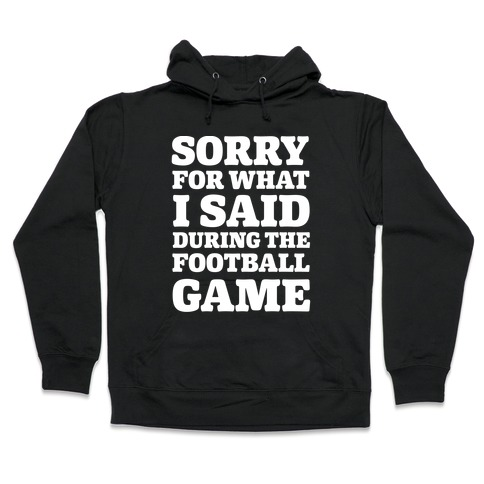 Sorry For What I Said During The Football Game Hooded Sweatshirt