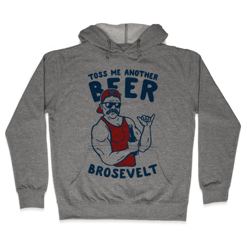Toss Me Another Beer Brosevelt Hooded Sweatshirt